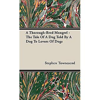A Thorough-Bred Mongrel - The Tale Of A Dog Told By A Dog To Lovers O