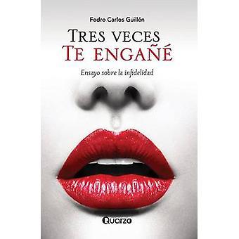 Tres Veces Te Engane - Ensayo Sobre La Infidelidad by Fedro Carlos Gui