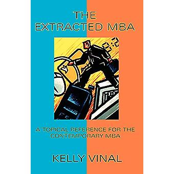 The Extracted MBA - A Topical Reference for the Contemporary MBA by Ke