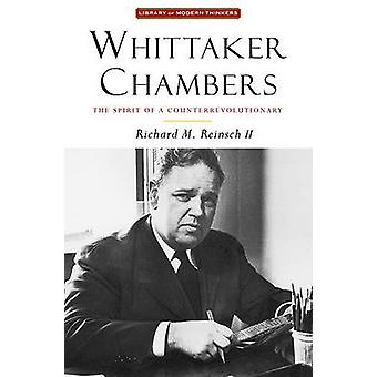 Whittaker Chambers - The Spirit of a Counterrevolutionary by Richard R