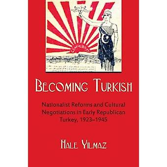 Becoming Turkish - Nationalist Reforms and Cultural Negotiations in Ea