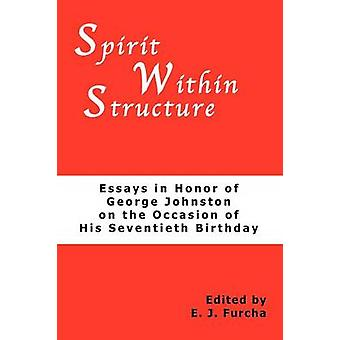 Spirit Within Structure Essays in Honor of George Johnston on the Occasion of His Seventieth Birthday by Furcha & E. J.