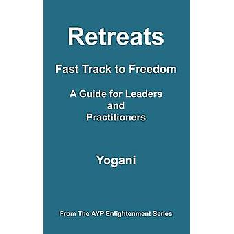 Retreats  Fast Track to Freedom  A Guide for Leaders and Practitioners by Yogani