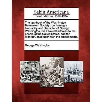 Das Lehrbuch von der Washington Benevolent Society mit einer Biografie und Charakter von George Washington seine Abschiedsrede für die Menschen in den Vereinigten Staaten und der Bundesrepublik Verfassung wi von & George Washington