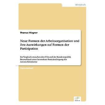 Neue Formen der Arbeitsorganisation und ihre Auswirkungen auf Formen der PartizipationEin Vergleich zwischen den USA und der Bundesrepublik Deutschland unter besonderer Bercksichtigung der Automobi by Wagner & Thomas