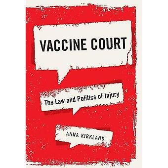 Vaccine Court - The Law and Politics of Injury by Anna Kirkland - 9781