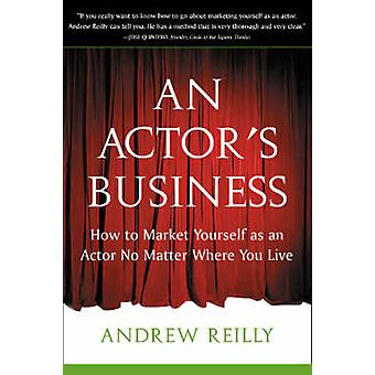 An Actor's Business - How to Market Yourself As an Actor No Matter Whe