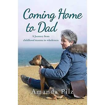 Coming Home to Dad - A Journey from Childhood Trauma to Wholeness by A