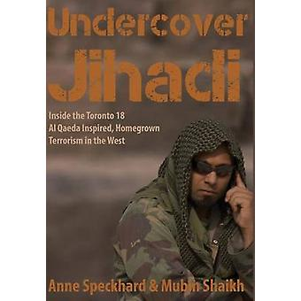 Undercover Jihadi Inside the Toronto 18  Al Qaeda Inspired Homegrown Terrorism in the West by Speckhard & Anne