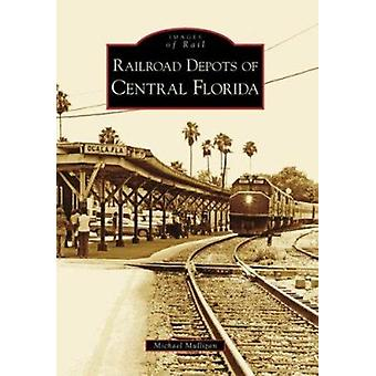 Railroad Depots of Central Florida by Michael Mulligan - 978073855390