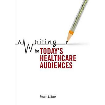 Writing for Todays Healthcare Audiences by Robert J. Bonk