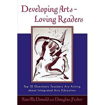 Developing ArtsLoving Readers Top 10 Questions Teachers Are Asking about Integrated Arts Education by McDonald & Nan