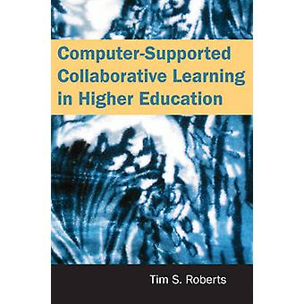 ComputerSupported Collaborative Learning in Higher Education by Roberts & Tim S.