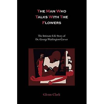 The Man Who Talks With The Flowers The Intimate Life Story of Dr. George Washington Carver by Clark & Glenn
