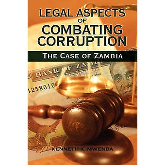 Legal Aspects of Combating Corruption The Case of Zambia by Mwenda & Kenneth Kaoma