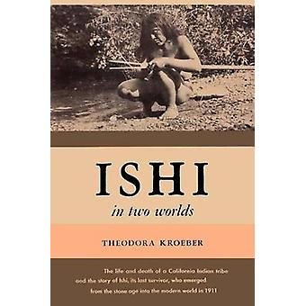 Ishi in Two Worlds a Biography of the Last Wild Indian in North America by Kroeber & Theodora