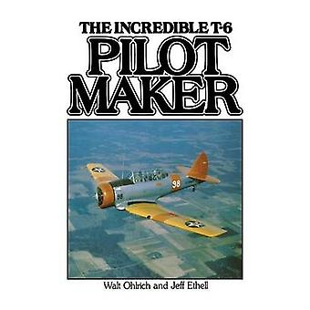 Pilot Maker The Incredible T6 by Ethell & Jeffery L.