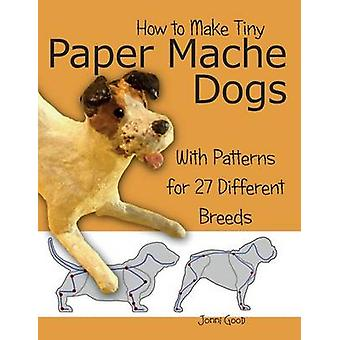 How to Make Tiny Paper Mache Dogs With Patterns for 27 Different Breeds by Good & Jonni