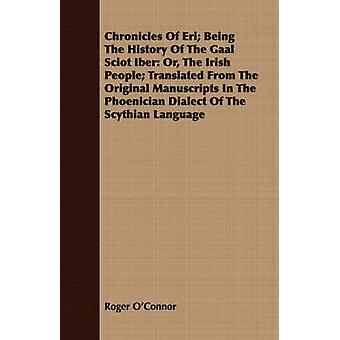 Chronicles Of Eri Being The History Of The Gaal Sciot Iber Or The Irish People Translated From The Original Manuscripts In The Phoenician Dialect Of The Scythian Language by OConnor & Roger