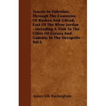 Travels In Palestine Through The Countries Of Bashan And Gilead East Of The River Jordan  Including A Visit To The Cities Of Geraza And Gamala In The Decapolis  Vol I. by Buckingham & James Silk
