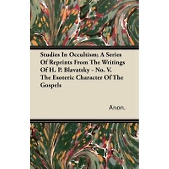 Studies in Occultism A Series of Reprints from the Writings of H. P. Blavatsky  No. V. the Esoteric Character of the Gospels by Anon