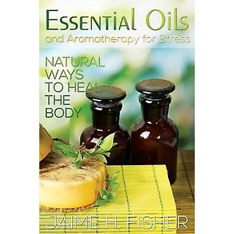 What Are Essential Oils and Aromatherapy Natural Ways to Heal the Body by Fisher & Jamie