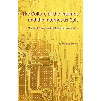 The Culture of the Internet and the Internet as Cult Social Fears and Religious Fantasies by Breton & Philippe