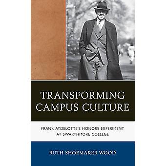 Transforming Campus Culture Frank Aydelottes Honors Experiment at Swarthmore College by Wood & Ruth Shoemaker