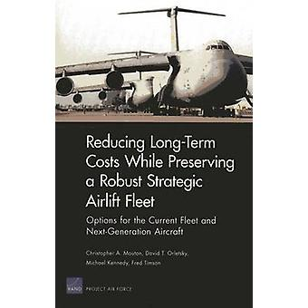 LongTerm Costs While Preserving a Robust Strategic Airlift Fleet  Options for the Current Fleet and NextGeneration Aircraft by Christopher A Mouton & David T Orletsky & Michael Kennedy & Fred Timson