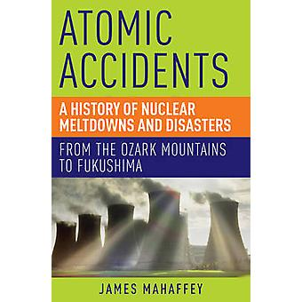 Atomic Accidents - A History of Nuclear Meltdowns and Disasters - from