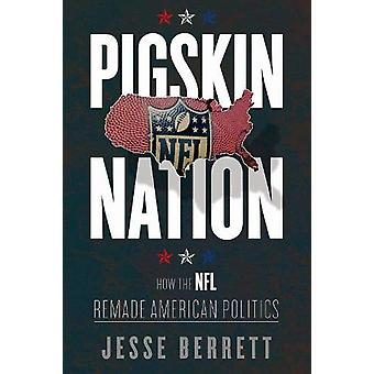 Pigskin Nation - How the NFL Remade American Politics by Jesse Berrett