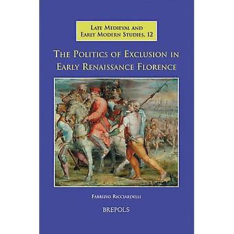 The Politics of Exclusion in Early Renaissance Florence by Fabrizio R