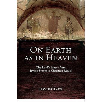 On Earth as in Heaven - The Lord's Prayer from Jewish Prayer to Christ