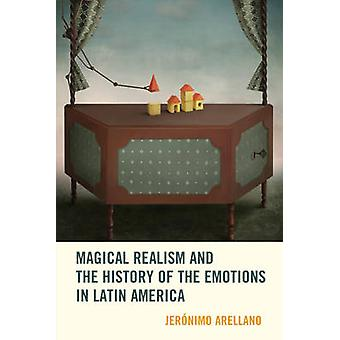 Magical Realism and the History of the Emotions in Latin America by Arellano