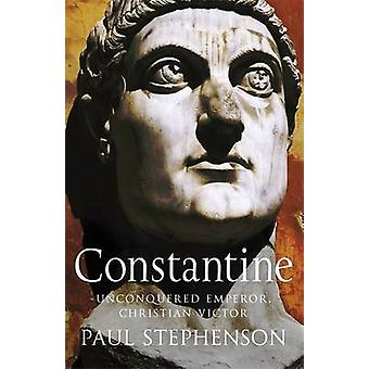 Constantine - Unconquered Emperor - Christian Victor by Paul Stephenso
