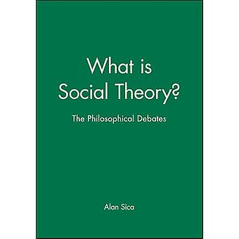 What is Social Theory? - The Philosophical Debates by Alan Sica - 9780