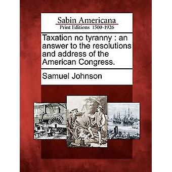 Taxation no tyranny  an answer to the resolutions and address of the American Congress. by Johnson & Samuel