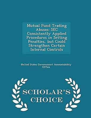 Mutual Fund Trading Abuses SEC Consistently Applied Procedures in Setting Penalties but Could Strengthen Certain Internal Controls  Scholars Choice Edition by United States Government Accountability