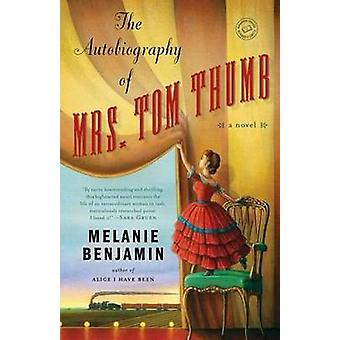 The Autobiography of Mrs Tom Thumb - A Novel by Melanie Benjamin - 978