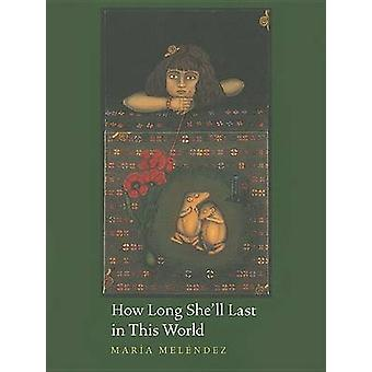 How Long She'll Last in This World by Maria Melendez - 9780816525157