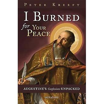 I Burned for Your Peace - Augustine's Confessions Unpacked by Peter Kr