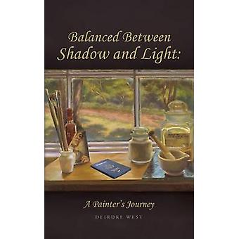 Balanced Between Shadow and Light A Painters Journey by West & Deirdre J