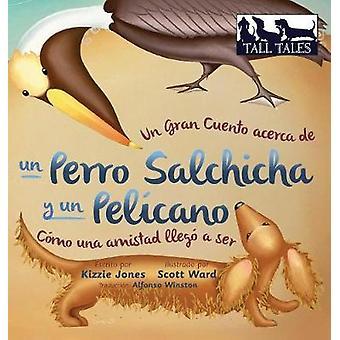 Un Gran Cuento acerca de un Perro Salchicha y un Pelcano Cmo una Amistad lleg a ser SpanishEnglish bilingual hard cover by Jones & Kizzie