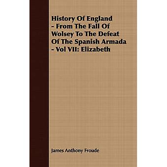 History of England  From the Fall of Wolsey to the Defeat of the Spanish Armada  Vol VII Elizabeth by Froude & James Anthony