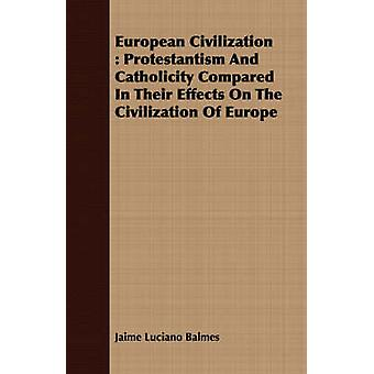 European Civilization  Protestantism And Catholicity Compared In Their Effects On The Civilization Of Europe by Balmes & Jaime Luciano