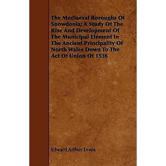 The Mediaeval Boroughs Of Snowdonia A Study Of The Rise And Development Of The Municipal Element In The Ancient Principality Of North Wales Down To The Act Of Union Of 1536 by Lewis & Edward Arthur