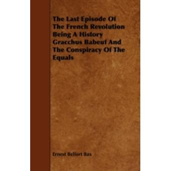 The Last Episode of the French Revolution Being a History Gracchus Babeuf and the Conspiracy of the Equals by Bax & Ernest Belfort