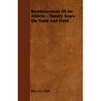Reminiscences of an Athlete  Twenty Years on Track and Field by Clark & Ellery H.
