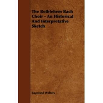 The Bethlehem Bach Choir  An Historical And Interpretative Sketch by Walters & Raymond