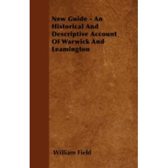 New Guide  An Historical And Descriptive Account Of Warwick And Leamington by Field & William